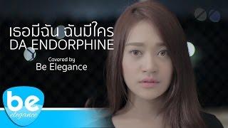 เธอมีฉัน ฉันมีใคร - DA ENDORPHINE | Covered by Be Elegance