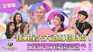 《同學來了之進擊吧!女孩》EP05 完整版 挑戰星光大道紅毯時尚!! 女孩們撐得起來嗎?! 納豆 立東 木木