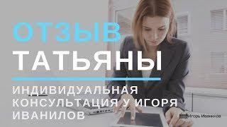 Отзыв Татьяны Консультация с Игорем Иваниловым