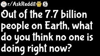 Out Of The 77 Billion People On Earth What Do You Think No One Is Doing Right Now Raskreddit