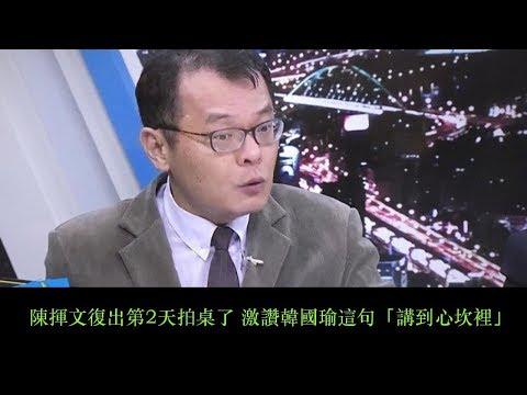 陳揮文復出第2天拍桌了 激讚韓國瑜這句「講到心坎裡」