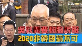 吳敦義:要動腦筋說服韓國瑜選總統!2020非韓不可?少康戰情室 20190403
