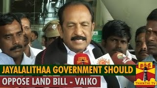 """""""Jayalalithaa Government should oppose Land Acquisition Bill"""" – Vaiko"""