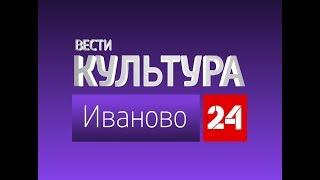 Смотреть видео РОССИЯ 24 ИВАНОВО ВЕСТИ КУЛЬТУРА от 10 августа 2018 года онлайн