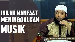Manfaat meninggalkan musik, Ustadz DR Khalid Basalamah, MA