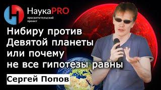 Сергей Попов - Нибиру против Девятой планеты или почему не все гипотезы равны
