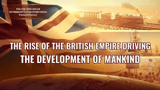 The Rise of the British Empire Driving the Development of Mankind