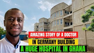 The amazing story of a German-based Ghanaian Doctor building a huge 130-bed hospital in Africa