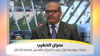 عمران  الخطيب - خيارات مواجهة قرار ترمب الاعتراف بالقدس عاصمة للاحتلال