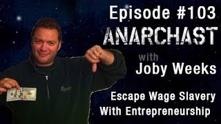 Anarchast Ep 103 With Joby Weeks: Escape Wage Slavery With Entrepreneurship