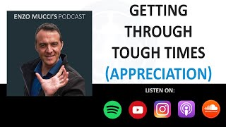 Getting Through Tough Times (Appreciation) - Enzo Mucci Podcast