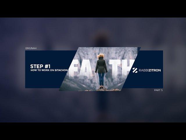 Emunah Part 5: How To Work On Bitachon Step #1