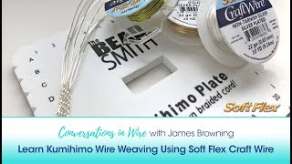 Conversations In Wire with James Browning: Learn Kumihimo Wire Weaving Using Soft Flex Craft Wire