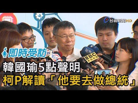 韓國瑜5點聲明 柯P解讀「他要去做總統」【即時受訪】