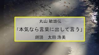 「 丸山 敏雄伝 本気なら言葉に出して言う」 朗読編