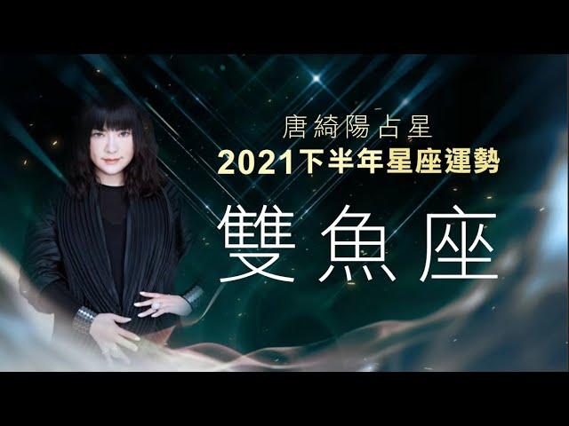 2021雙魚座|下半年運勢|唐綺陽|Pisces forecast for the second half of 2021