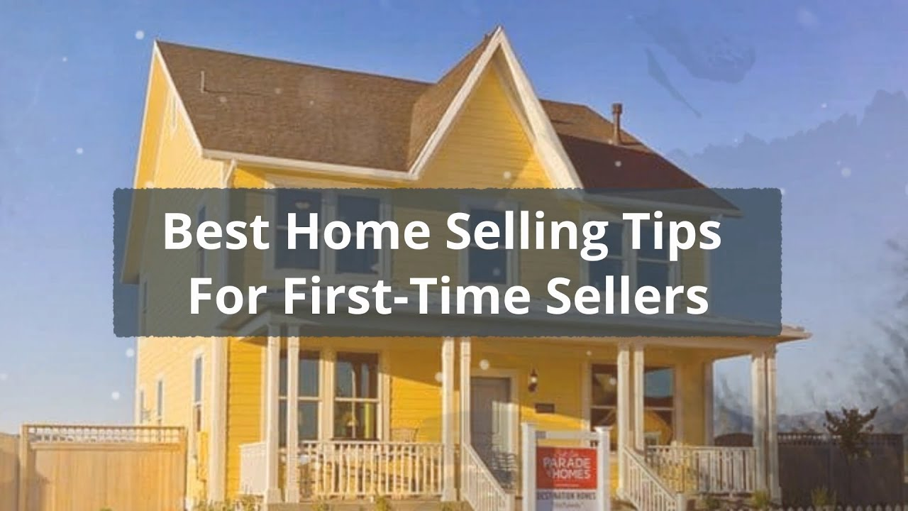 Best Home Selling Tips For First Time Sellers