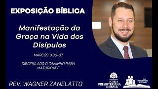 Manifestação da Graça na Vida dos Discípulos - Marcos 9.30-37 - Rev. Wagner Zanelatto