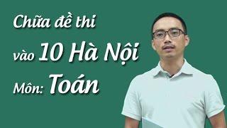 Chữa đề thi môn Toán vào 10 Hà Nội- 2016 - 2017  Thầy Nguyễn Cao Cường