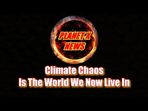 Planet X News - Climate Chaos Is The World We Now Live In