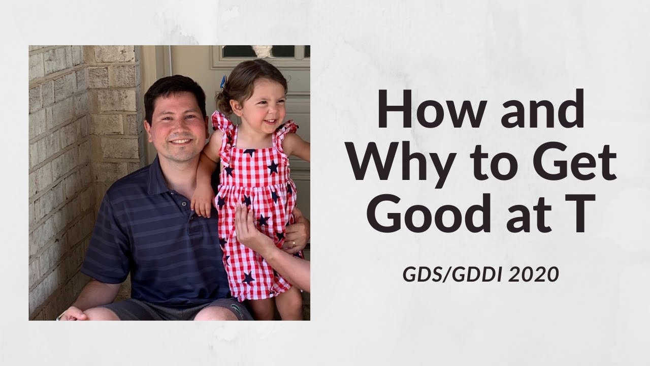 GDS/GDDI 20 - How & Why to Get Good at T - Casey Harrigan