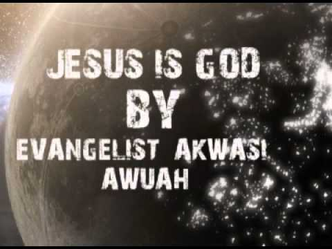 JESUS IS God By Evangelist  Akwasi Awuah