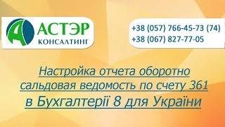 Видеоурок Настройка отчета оборотно сальдовая ведомость по счету 361 в 1С Бухгалтерии 8 для Украины