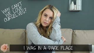 I Was In A VERY Dark Place || Why Can't We Love Ourselves? This is ME