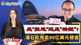 """潘石屹甩卖80亿楼盘 是""""撤退""""还是""""转型""""?《焦点大家谈》2019.11.01 第50期"""
