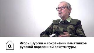 Игорь Шургин о сохранении памятников русской деревянной архитектуры