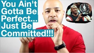 YOU AINT GOTTA BE PERFECT JUST BE COMMITTED!!!