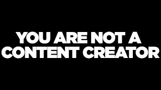 You Are Not A Content Creator