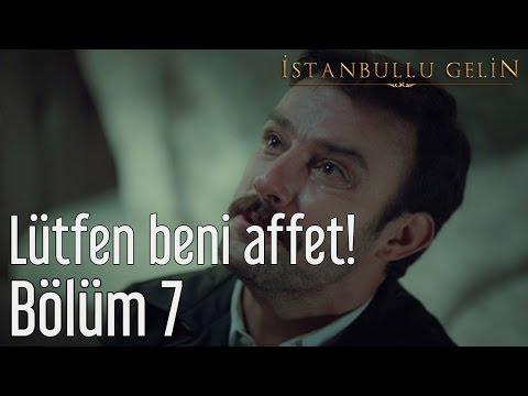İstanbullu Gelin 7. Bölüm - Lütfen Beni Affet!