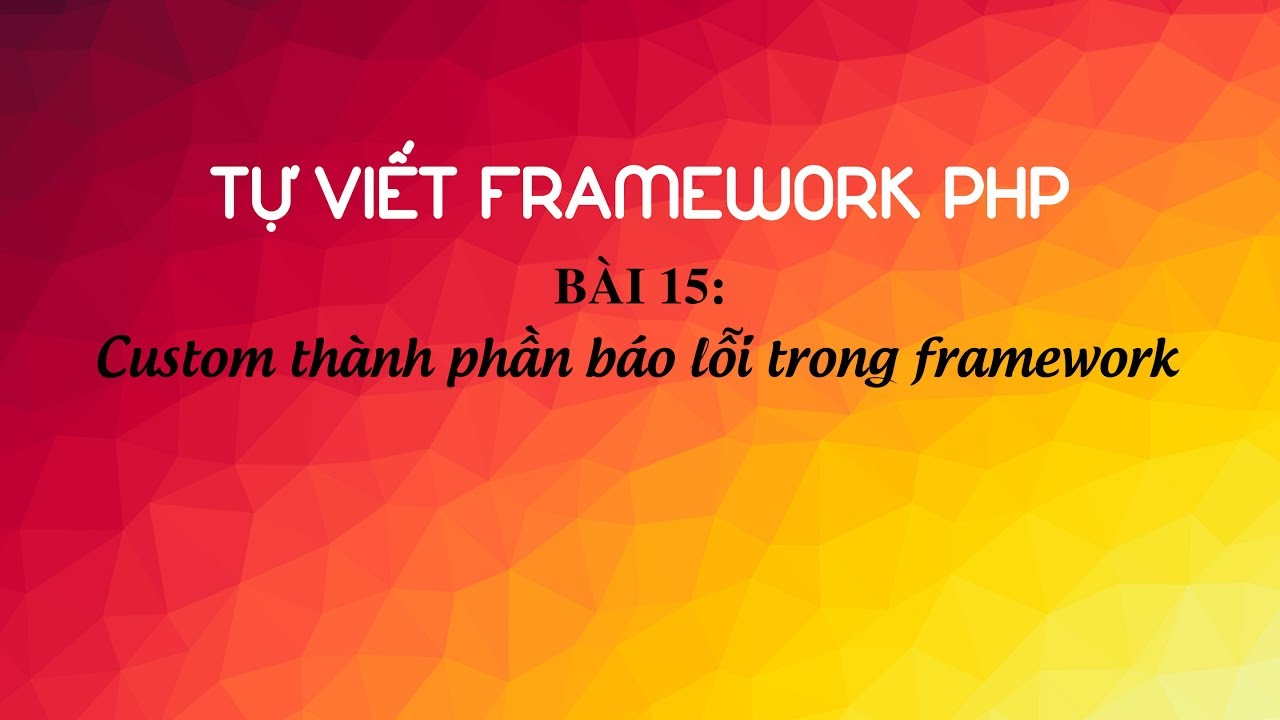Hướng dẫn tự viết framework PHP - Bài 15: Custom thành phần báo lỗi trong framework php