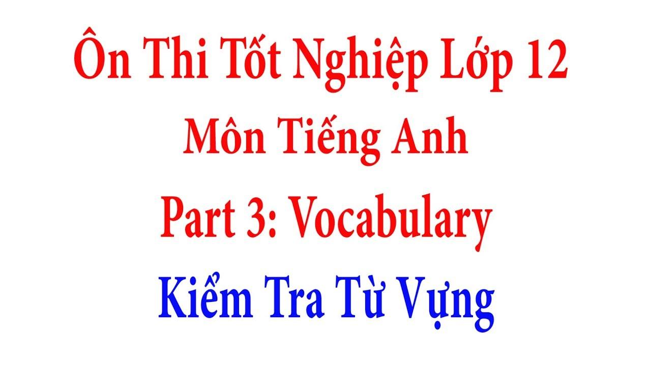Ôn Thi Tốt Nghiệp Lớp 12 Môn Tiếng Anh –  Part 3: Vocabulary – Bài Tập Về Từ Vựng
