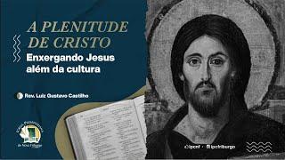 A Plenitude de Cristo, enxergando Jesus além da cultura! - Rev. Luiz Gustavo Castilho