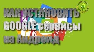 Как установить Google сервисы на свой смартфон или планшет