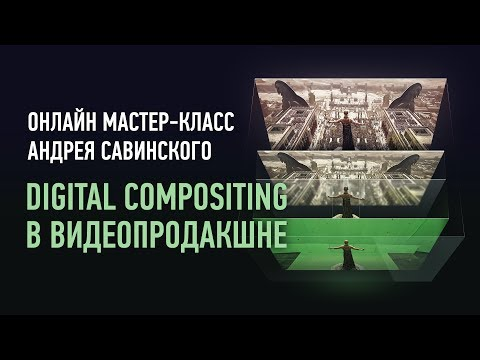 Digital Compositing в видеопродакшне. Андрей Савинский