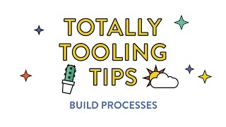 Totally Tooling Tips: Build Processes (S2, Ep 5)