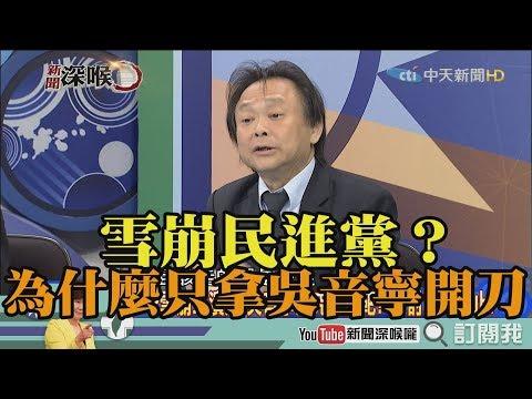 《新聞深喉嚨》精彩片段 雪崩民進黨?為什麼只拿吳音寧開刀?