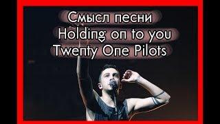 Смысл песни Holding on to You - Twenty One Pilots. Значение