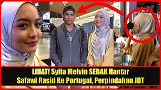 LIHAT! Syifa Melvin SEBAK Hantar Safawi Rasid Ke Portugal, Perpindahan JDT
