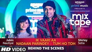 Making Of Ik Vaari Aa/Nadaan Parindey/Tum Ho Toh | Shirley Setia,Jubin Nautiyal Abhijit V