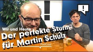 Wir und Heute – Der perfekte Sturm für Martin Schulz