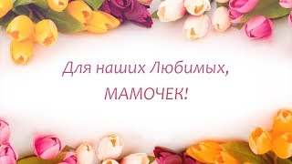 Поздравление Мамочкам. Теплые слова для наших Мам.