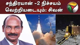 சந்திரயான் -2 நிச்சயம் வெற்றியடையும்: இஸ்ரோ தலைவர் சிவன்    Chandrayaan2   ISRO