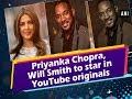 Priyanka Chopra, Will Smith to star in YouTube originals - Hollywood News