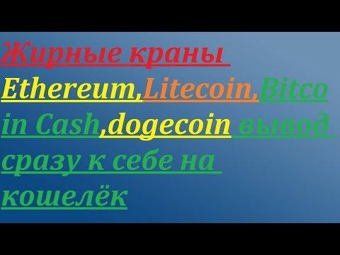 Краны Ethereum,Litecoin,Bitcoin Cash,dogecoin вывод сразу к себе на кошелёк