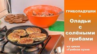 ГРИБОЛАДУШКИ - оладьи с солёными грибами (Чёрный груздь, Рядовка серая)