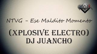 NTVG - Ese Maldito Momento (Xplosive Electro) DJ Juancho